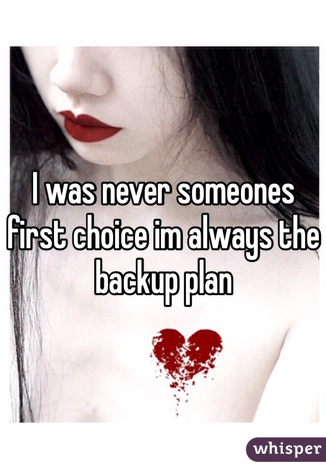 I was never someones first choice im always the backup plan
