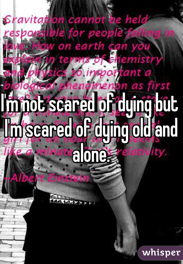 I'm not scared of dying but I'm scared of dying old and alone.