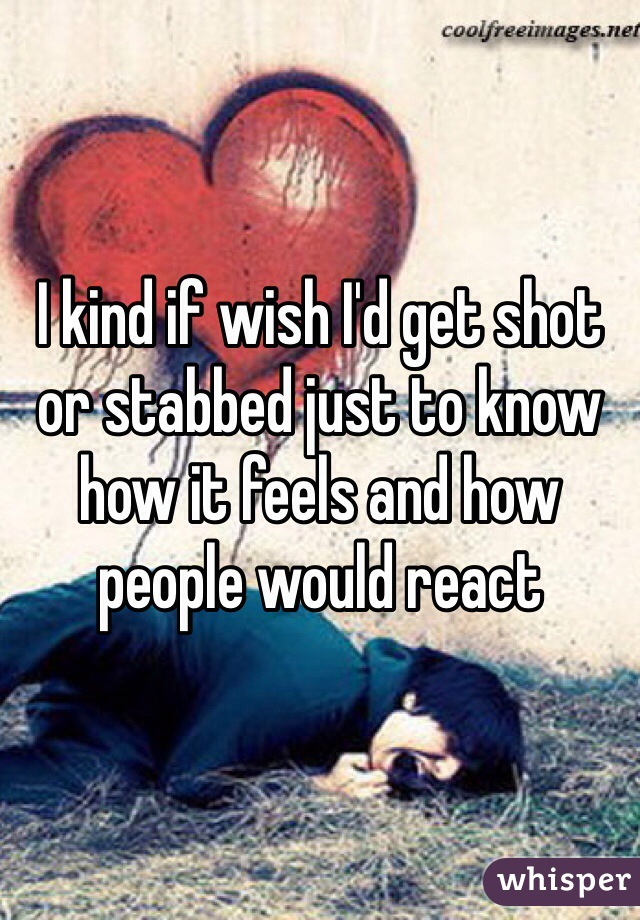 I kind if wish I'd get shot or stabbed just to know how it feels and how people would react