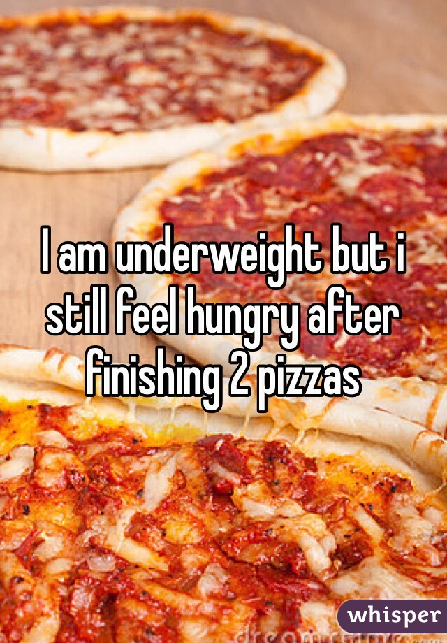 I am underweight but i still feel hungry after finishing 2 pizzas