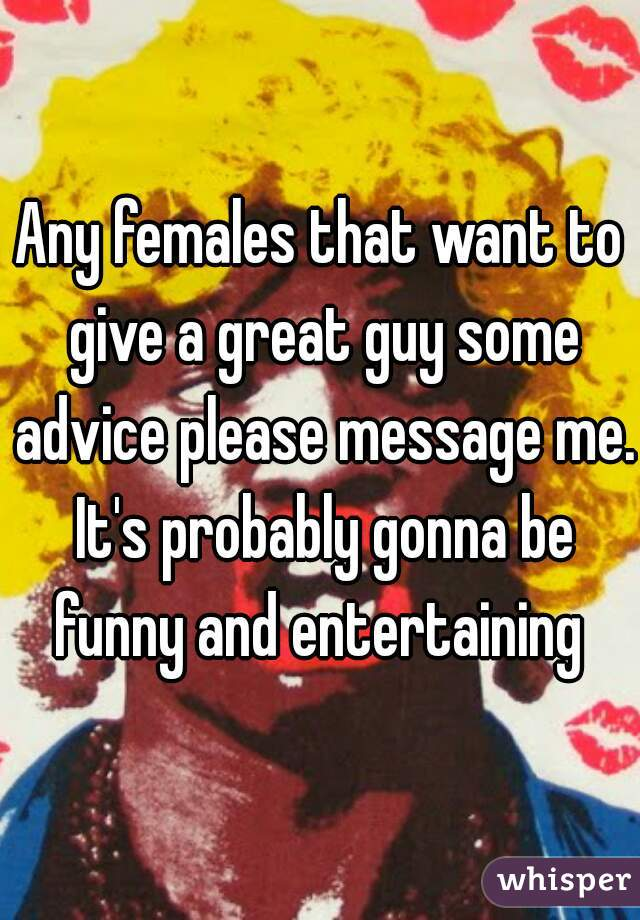 Any females that want to give a great guy some advice please message me. It's probably gonna be funny and entertaining