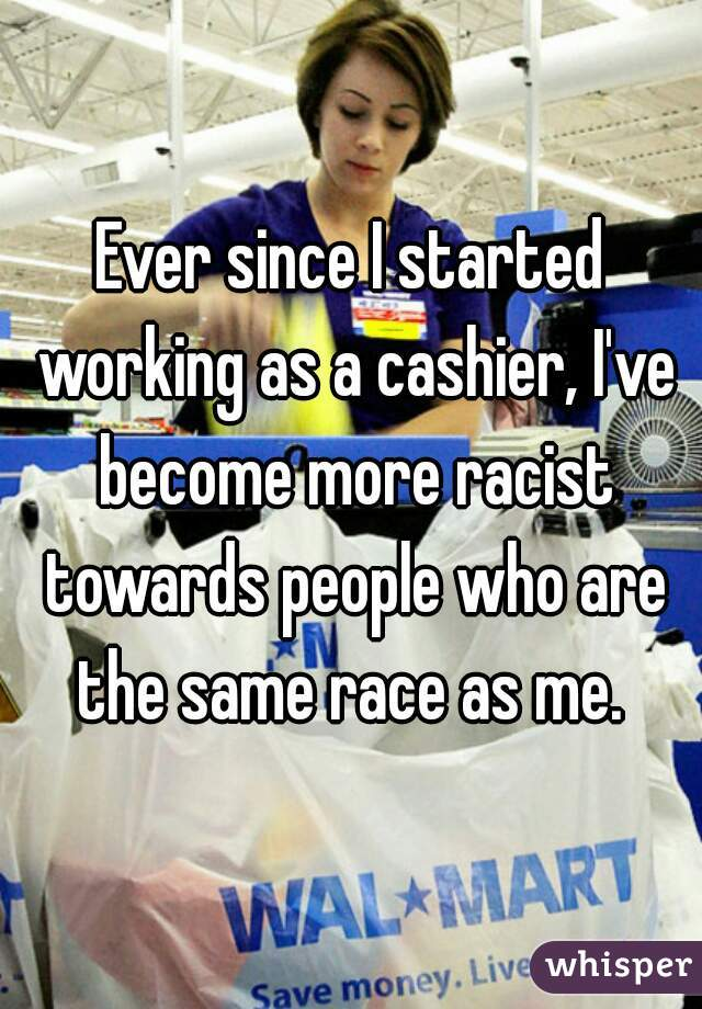 Ever since I started working as a cashier, I've become more racist towards people who are the same race as me.