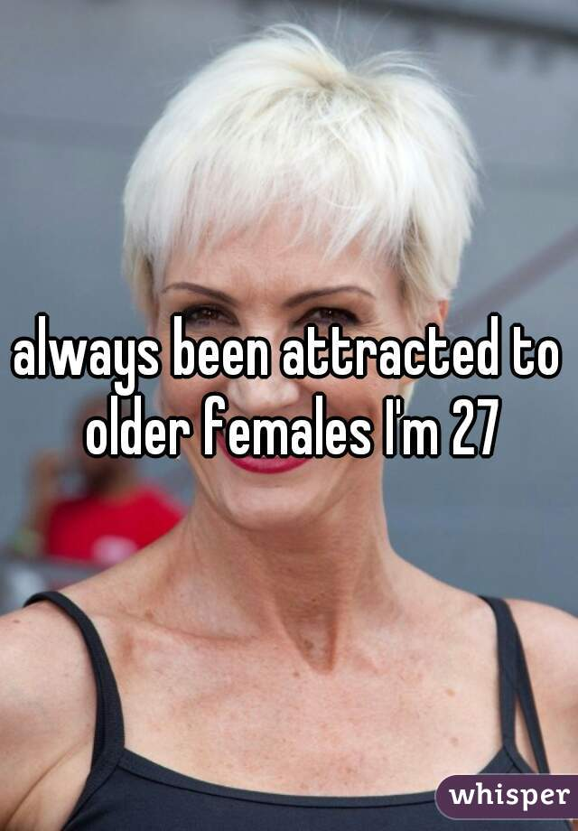 always been attracted to older females I'm 27