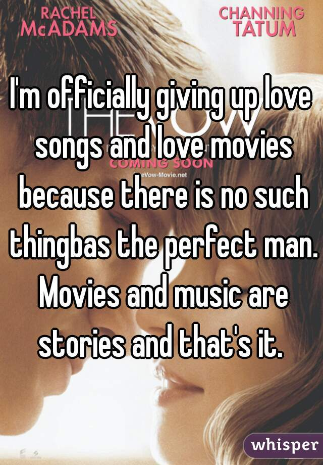 I'm officially giving up love songs and love movies because there is no such thingbas the perfect man. Movies and music are stories and that's it.