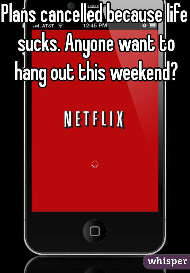Plans cancelled because life sucks. Anyone want to hang out this weekend?
