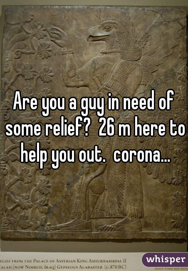 Are you a guy in need of some relief?  26 m here to help you out.  corona...