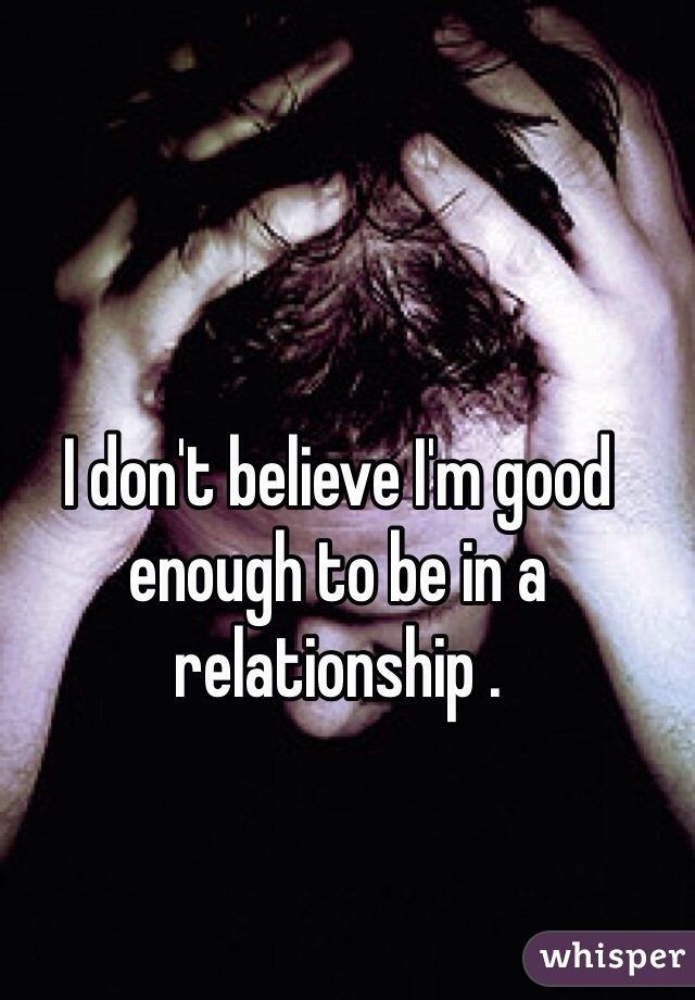 I don't believe I'm good enough to be in a relationship .