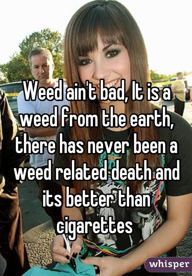 Weed ain't bad, It is a weed from the earth, there has never been a weed related death and its better than cigarettes