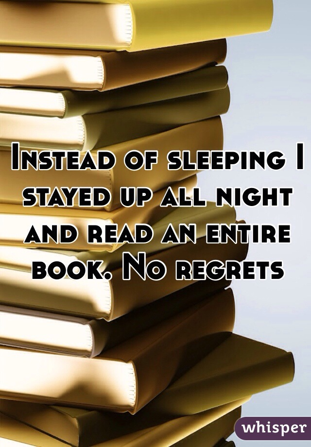 Instead of sleeping I stayed up all night and read an entire book. No regrets