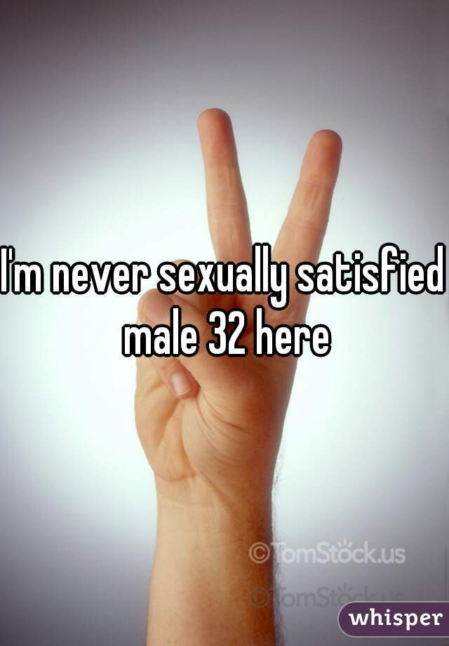 I'm never sexually satisfied male 32 here