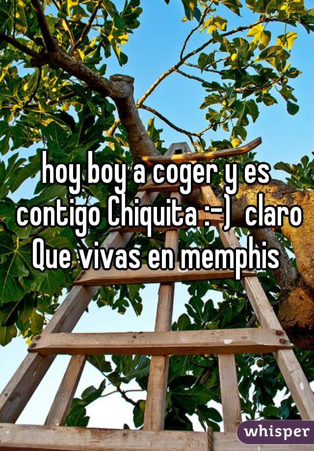 hoy boy a coger y es contigo Chiquita :-)  claro Que vivas en memphis