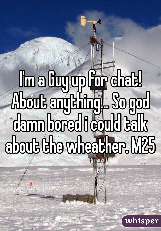 I'm a Guy up for chat! About anything... So god damn bored i could talk about the wheather. M25