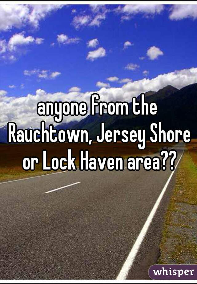 anyone from the Rauchtown, Jersey Shore or Lock Haven area??