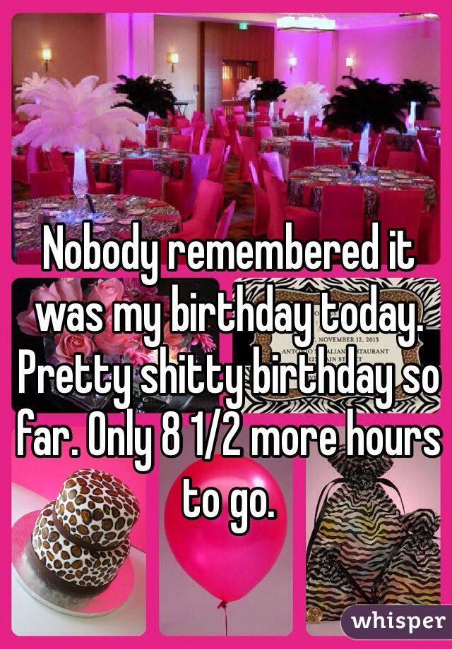 Nobody remembered it was my birthday today. Pretty shitty birthday so far. Only 8 1/2 more hours to go.
