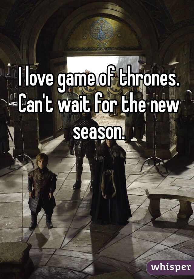 I love game of thrones. Can't wait for the new season.
