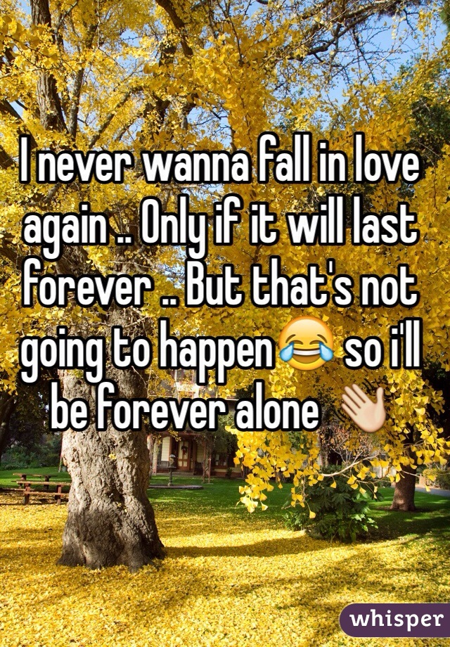 I never wanna fall in love again .. Only if it will last forever .. But that's not going to happen😂 so i'll be forever alone 👋