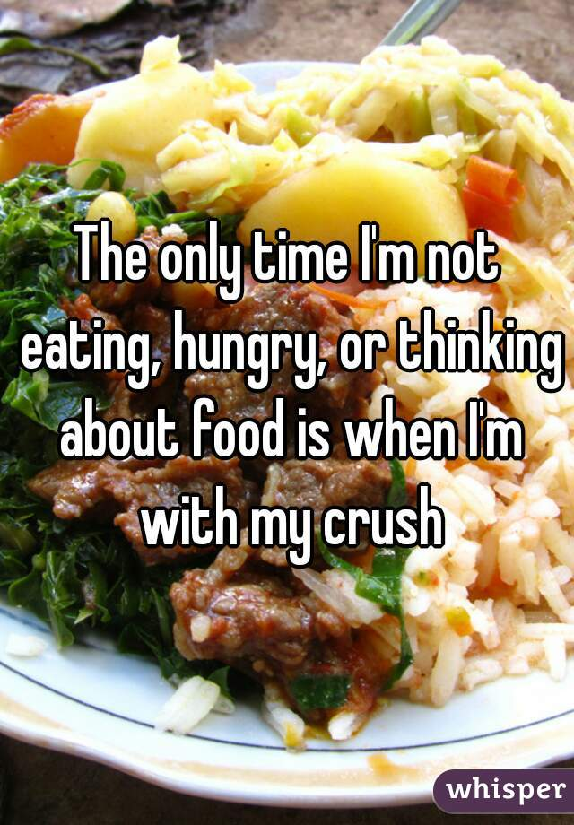 The only time I'm not eating, hungry, or thinking about food is when I'm with my crush