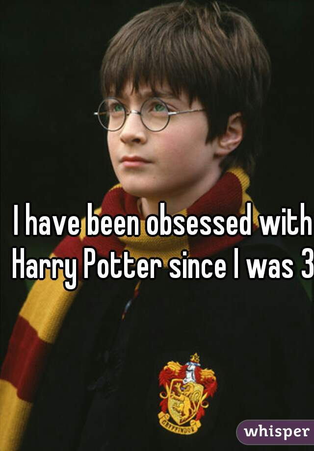 I have been obsessed with Harry Potter since I was 3!