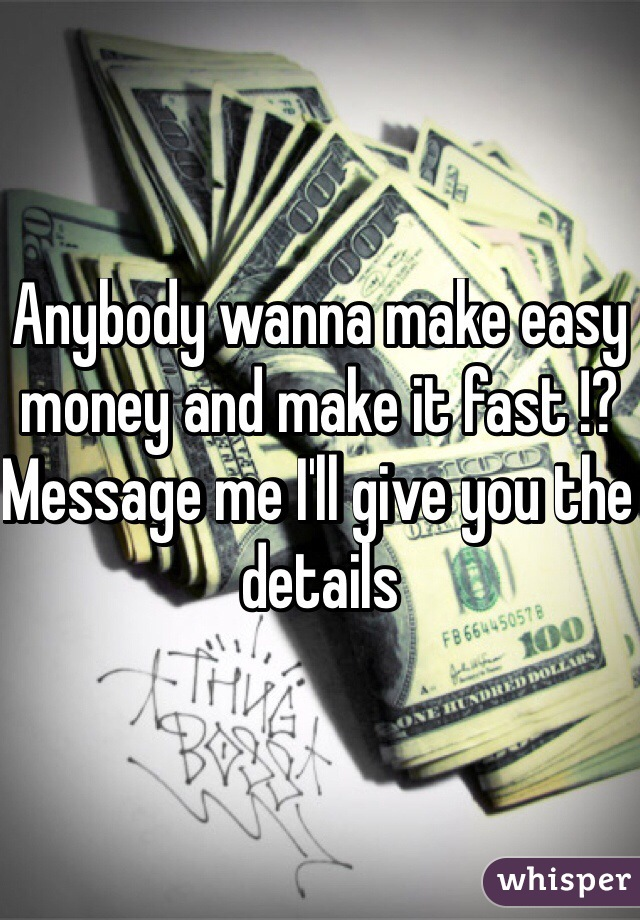 Anybody wanna make easy money and make it fast !? Message me I'll give you the details