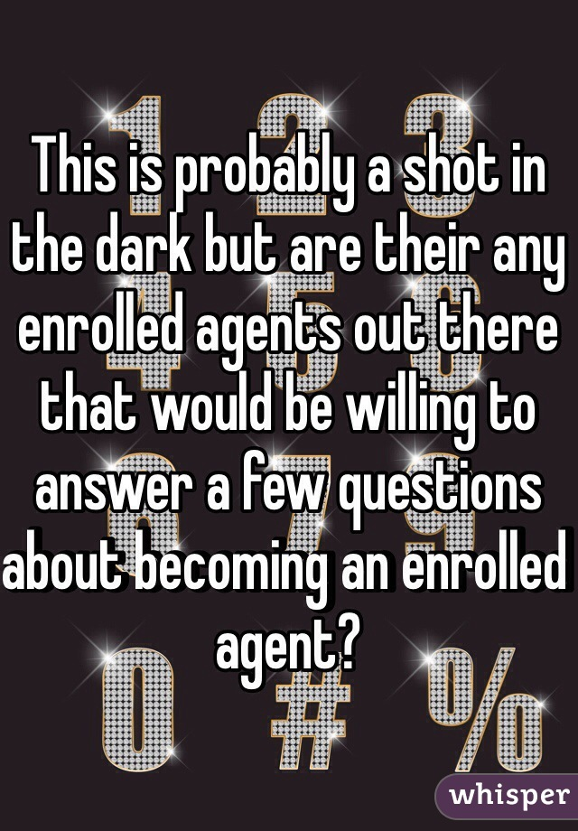 This is probably a shot in the dark but are their any enrolled agents out there that would be willing to answer a few questions about becoming an enrolled agent?