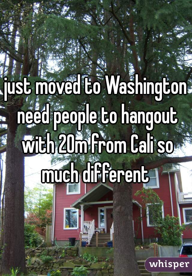 just moved to Washington need people to hangout with 20m from Cali so much different