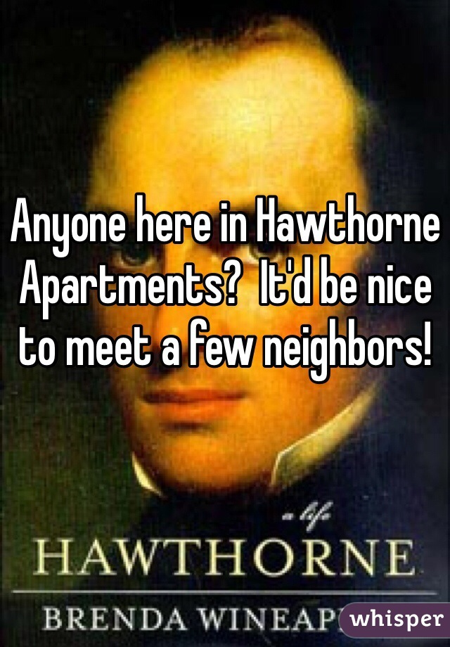 Anyone here in Hawthorne Apartments?  It'd be nice to meet a few neighbors!