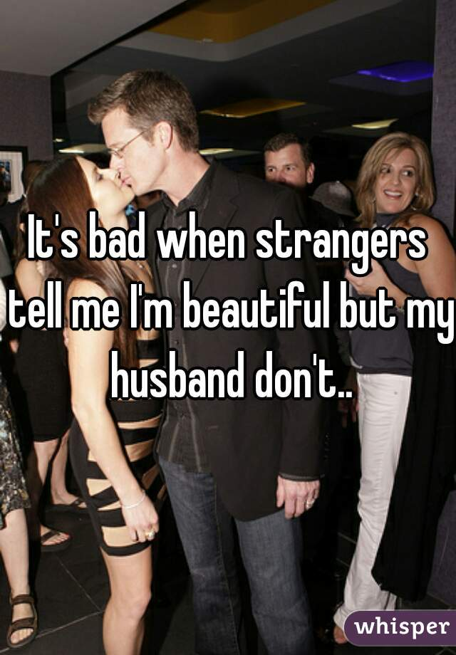 It's bad when strangers tell me I'm beautiful but my husband don't..