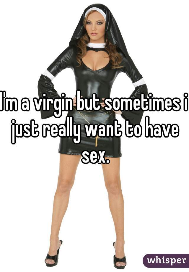I'm a virgin but sometimes i just really want to have sex.