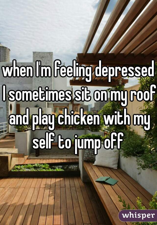when I'm feeling depressed I sometimes sit on my roof and play chicken with my self to jump off