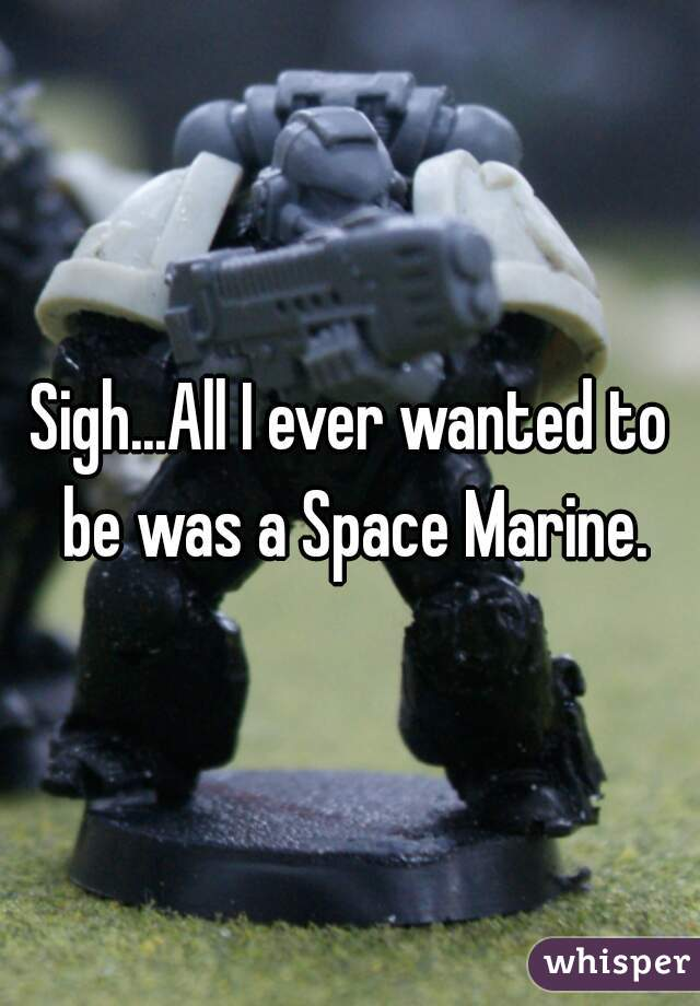 Sigh...All I ever wanted to be was a Space Marine.