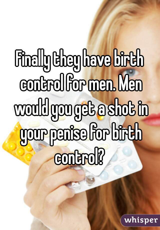 Finally they have birth control for men. Men would you get a shot in your penise for birth control?