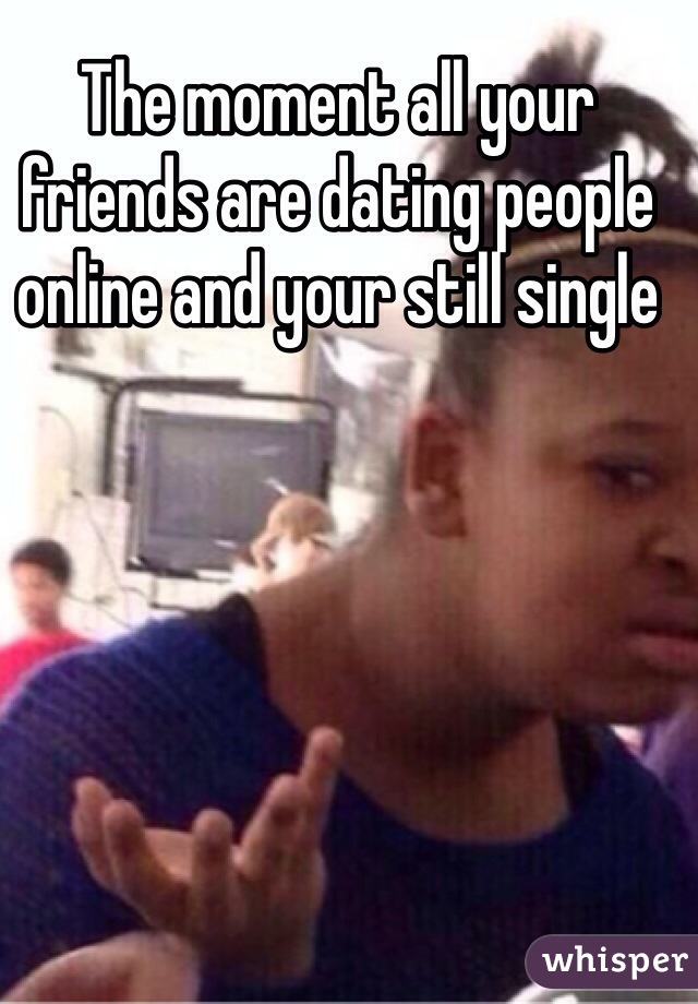 The moment all your friends are dating people online and your still single