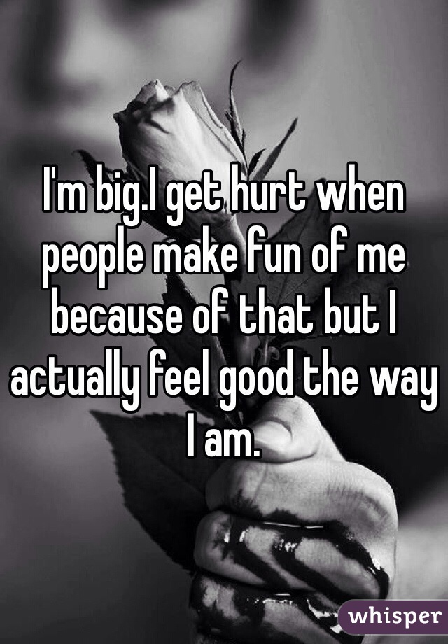 I'm big.I get hurt when people make fun of me because of that but I actually feel good the way I am.