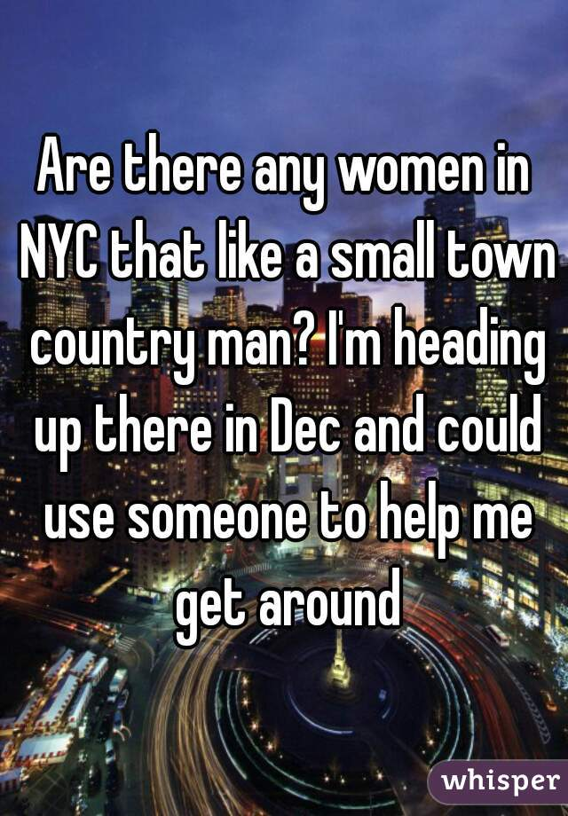 Are there any women in NYC that like a small town country man? I'm heading up there in Dec and could use someone to help me get around