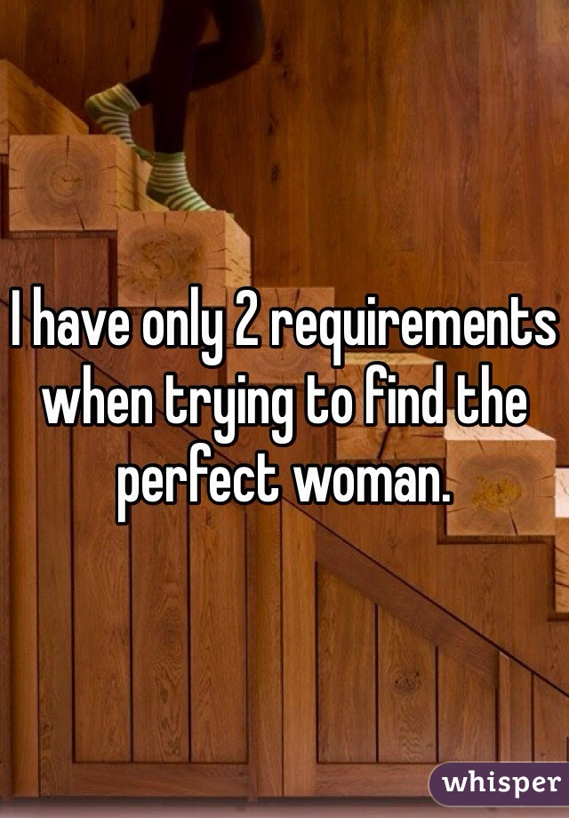 I have only 2 requirements when trying to find the perfect woman.
