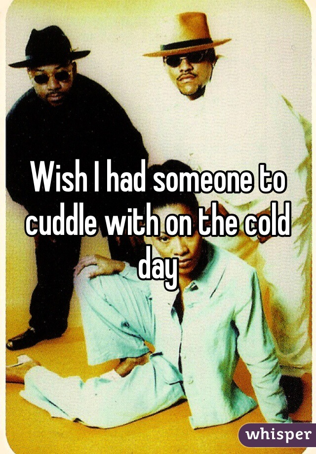 Wish I had someone to cuddle with on the cold day