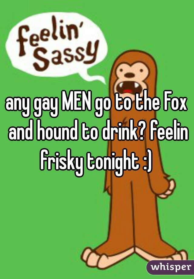 any gay MEN go to the Fox and hound to drink? feelin frisky tonight :)
