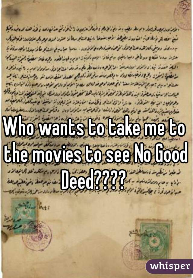 Who wants to take me to the movies to see No Good Deed????