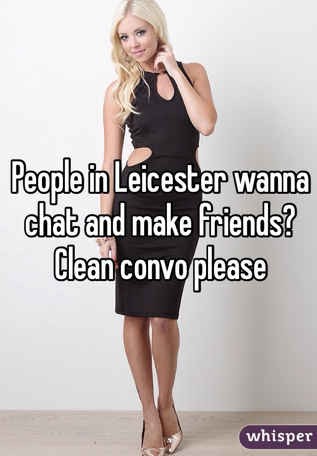 People in Leicester wanna chat and make friends? Clean convo please