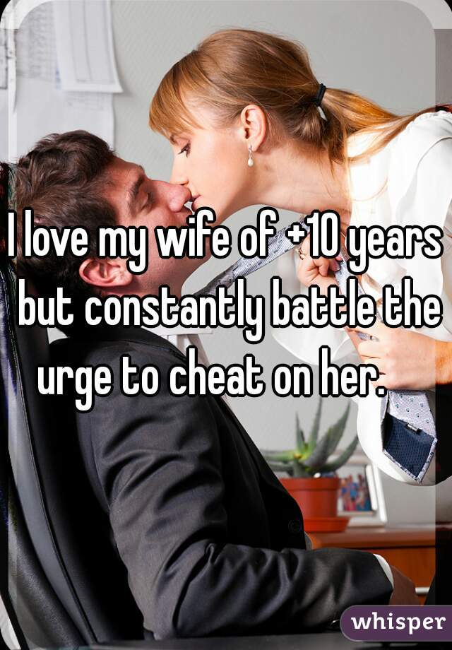 I love my wife of +10 years but constantly battle the urge to cheat on her.
