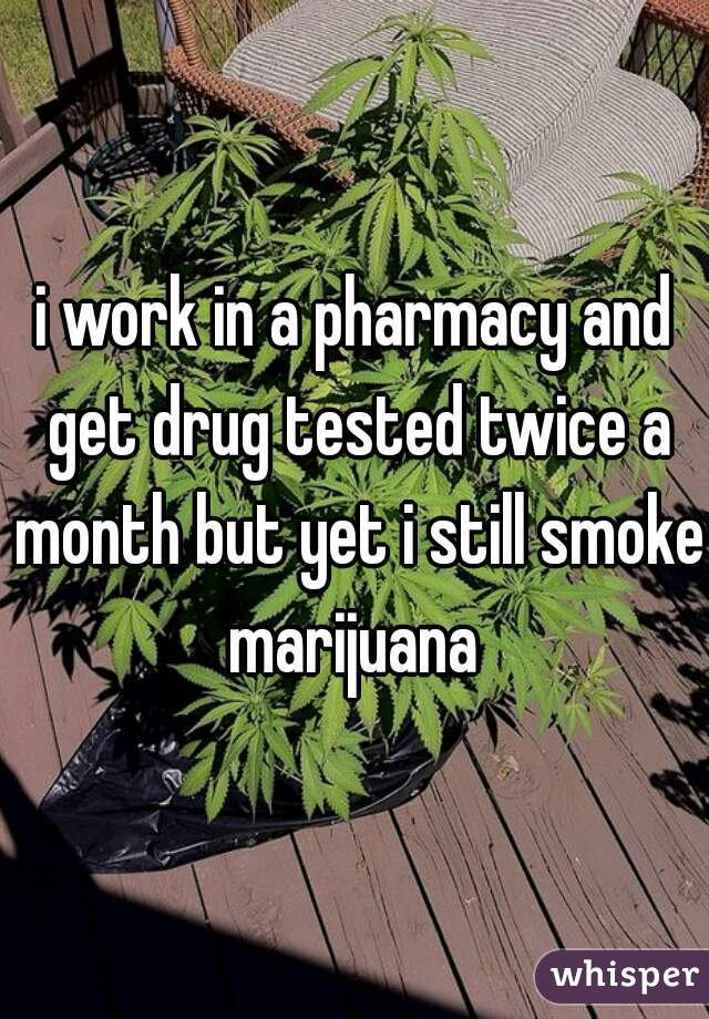 i work in a pharmacy and get drug tested twice a month but yet i still smoke marijuana