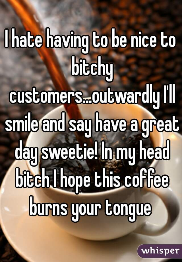 I hate having to be nice to bitchy customers...outwardly I'll smile and say have a great day sweetie! In my head bitch I hope this coffee burns your tongue