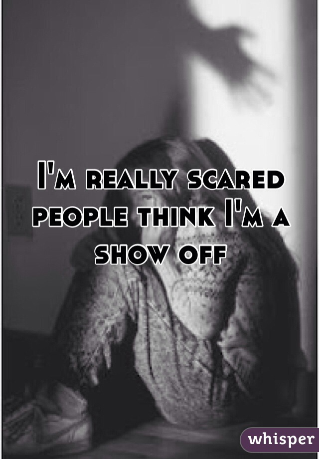 I'm really scared people think I'm a show off