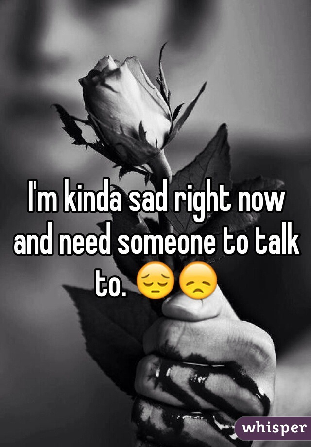 I'm kinda sad right now and need someone to talk to. 😔😞