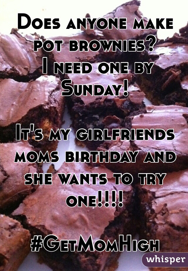 Does anyone make pot brownies?  I need one by Sunday!   It's my girlfriends moms birthday and she wants to try one!!!!   #GetMomHigh