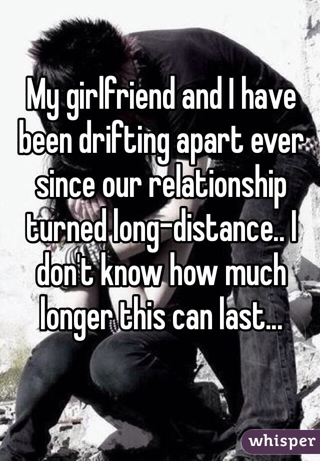 My girlfriend and I have been drifting apart ever since our relationship turned long-distance.. I don't know how much longer this can last...