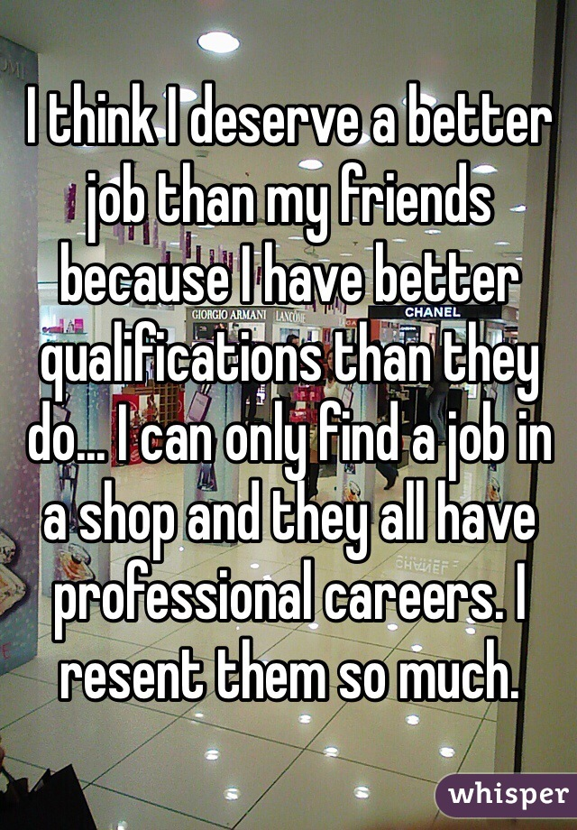 I think I deserve a better job than my friends because I have better qualifications than they do... I can only find a job in a shop and they all have professional careers. I resent them so much.