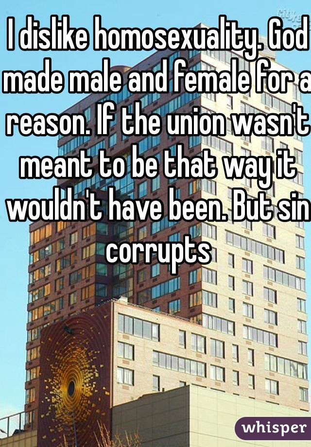 I dislike homosexuality. God made male and female for a reason. If the union wasn't meant to be that way it wouldn't have been. But sin corrupts