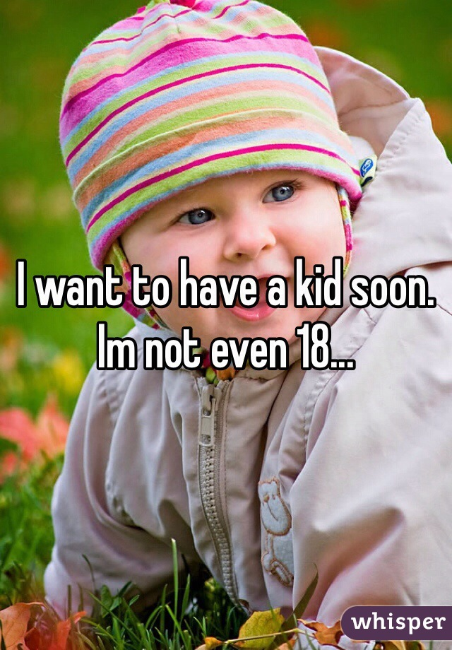 I want to have a kid soon. Im not even 18...