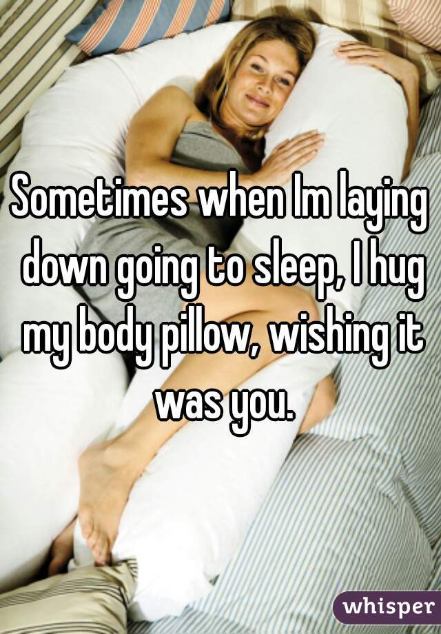 Sometimes when Im laying down going to sleep, I hug my body pillow, wishing it was you.
